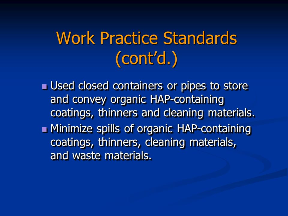 Work Practice Standards (contd.) Used closed containers or pipes to store and convey organic HAP-containing coatings, thinners and cleaning materials.
