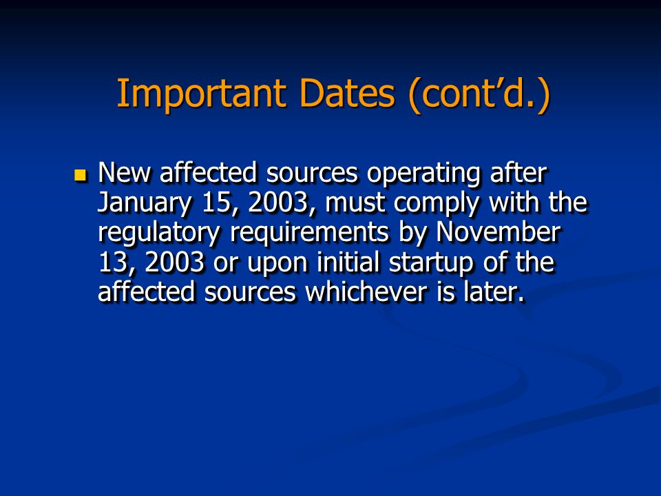 Important Dates (contd.) New affected sources operating after January 15, 2003, must comply with the regulatory requirements by November 13, 2003 or upon initial startup of the affected sources whichever is later.