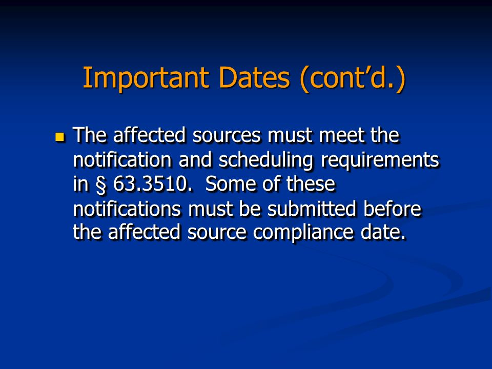 Important Dates (contd.) The affected sources must meet the notification and scheduling requirements in § 63.3510.