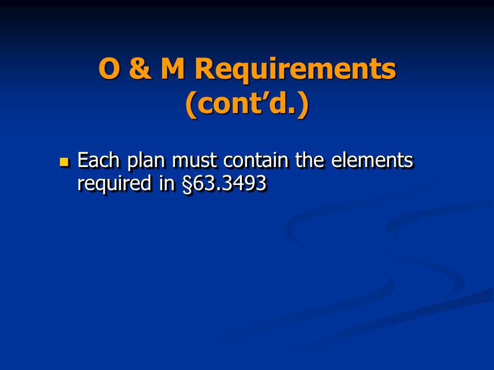 O & M Requirements (contd.) Each plan must contain the elements required in §63.3493 Each plan must contain the elements required in §63.3493