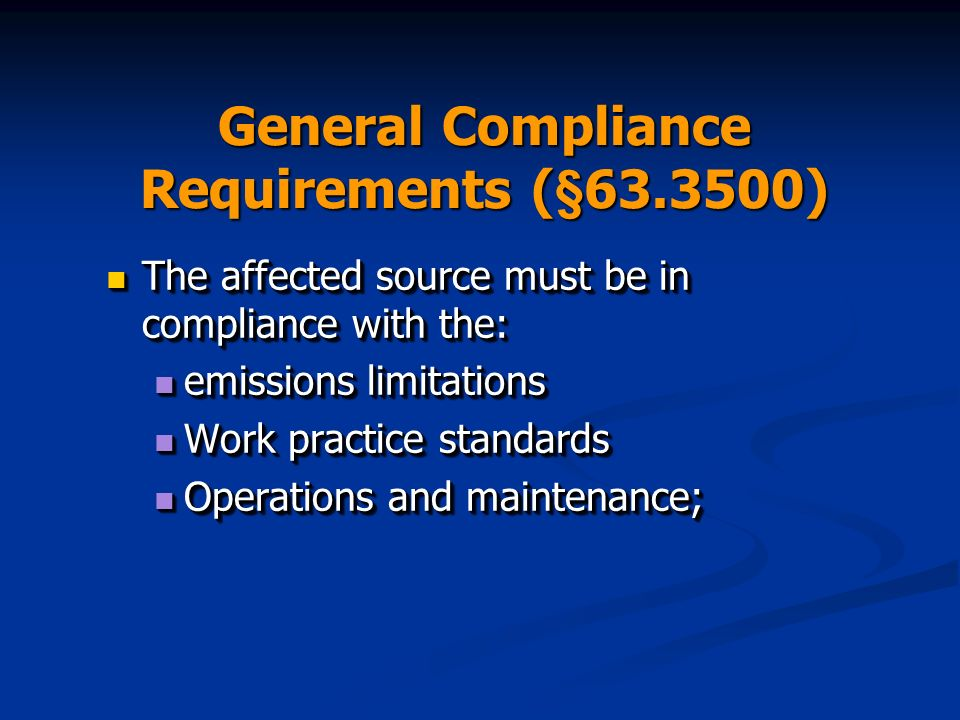 General Compliance Requirements (§63.3500) The affected source must be in compliance with the: The affected source must be in compliance with the: emissions limitations emissions limitations Work practice standards Work practice standards Operations and maintenance; Operations and maintenance; The affected source must be in compliance with the: The affected source must be in compliance with the: emissions limitations emissions limitations Work practice standards Work practice standards Operations and maintenance; Operations and maintenance;