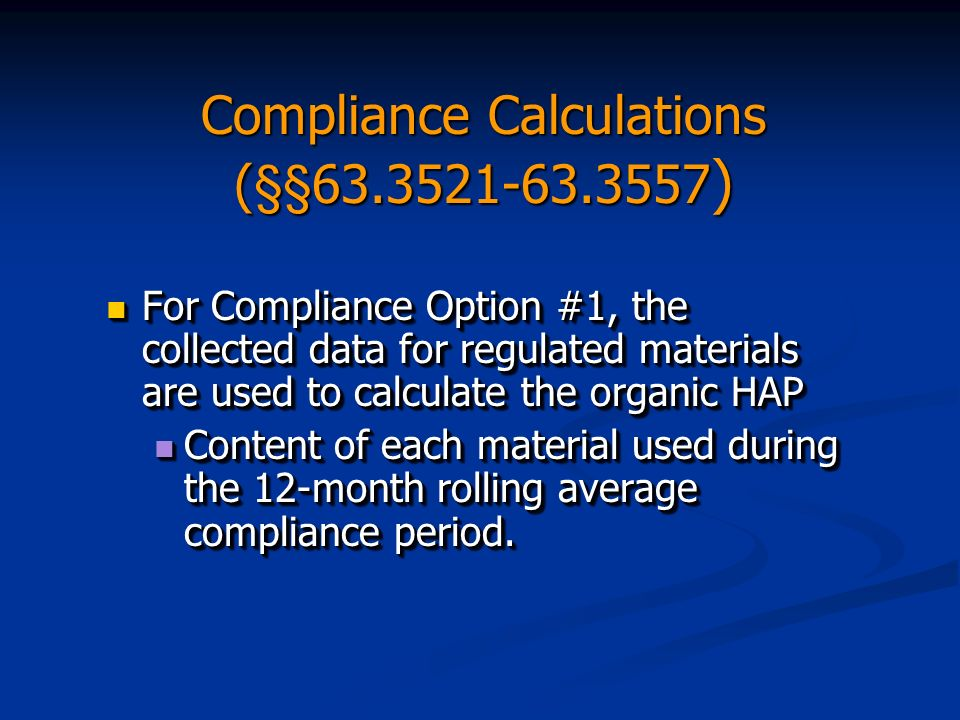 Compliance Calculations (§§63.3521-63.3557 ) For Compliance Option #1, the collected data for regulated materials are used to calculate the organic HAP For Compliance Option #1, the collected data for regulated materials are used to calculate the organic HAP Content of each material used during the 12-month rolling average compliance period.