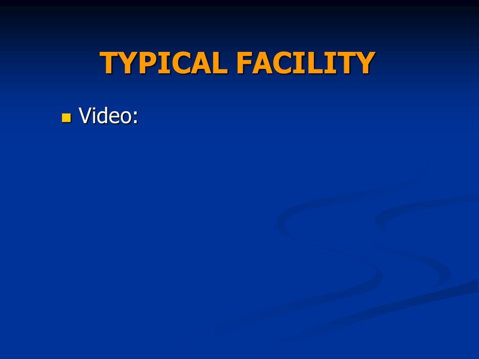 TYPICAL FACILITY Video: Video: