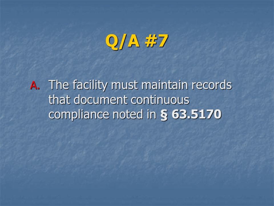 Q/A #7 A. The facility must maintain records that document continuous compliance noted in § 63.5170