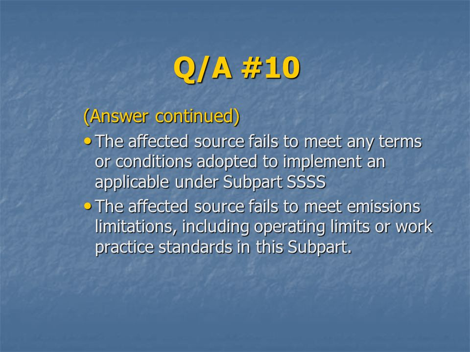 Q/A #10 (Answer continued) The affected source fails to meet any terms or conditions adopted to implement an applicable under Subpart SSSS The affected source fails to meet any terms or conditions adopted to implement an applicable under Subpart SSSS The affected source fails to meet emissions limitations, including operating limits or work practice standards in this Subpart.