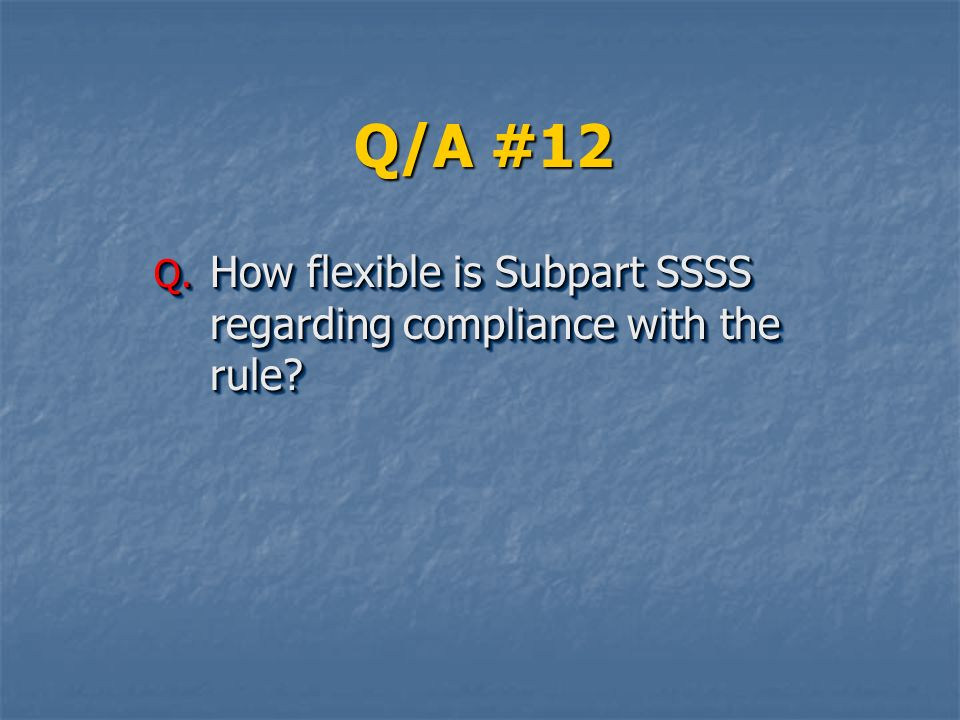 Q/A #12 Q. How flexible is Subpart SSSS regarding compliance with the rule?