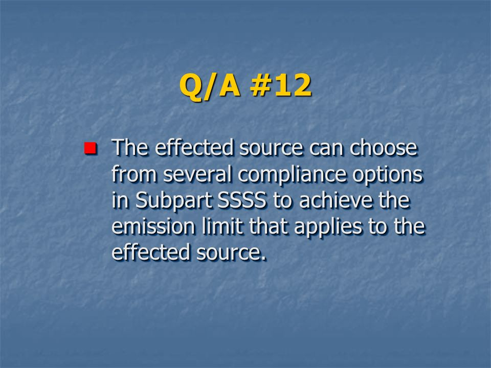 Q/A #12 The effected source can choose from several compliance options in Subpart SSSS to achieve the emission limit that applies to the effected source.
