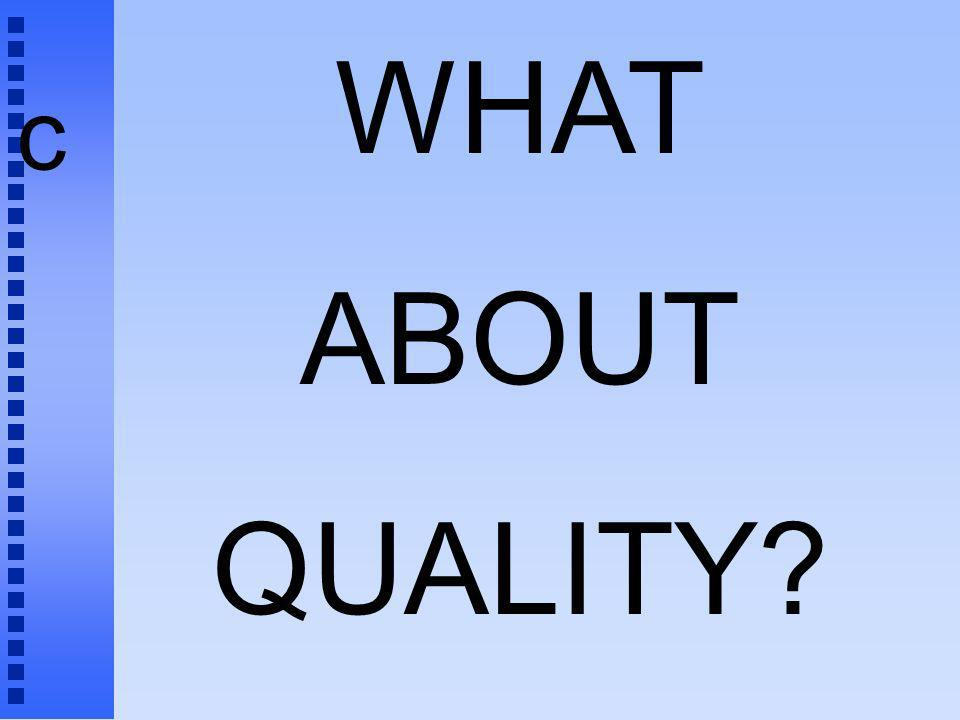 c WHAT ABOUT QUALITY? ?