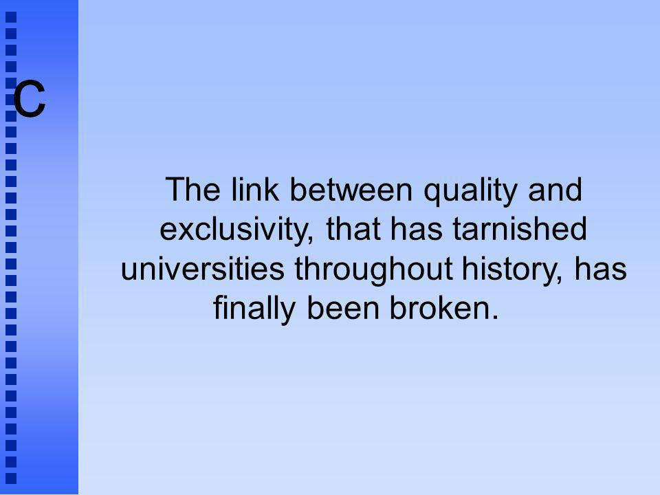 c The link between quality and exclusivity, that has tarnished universities throughout history, has finally been broken.