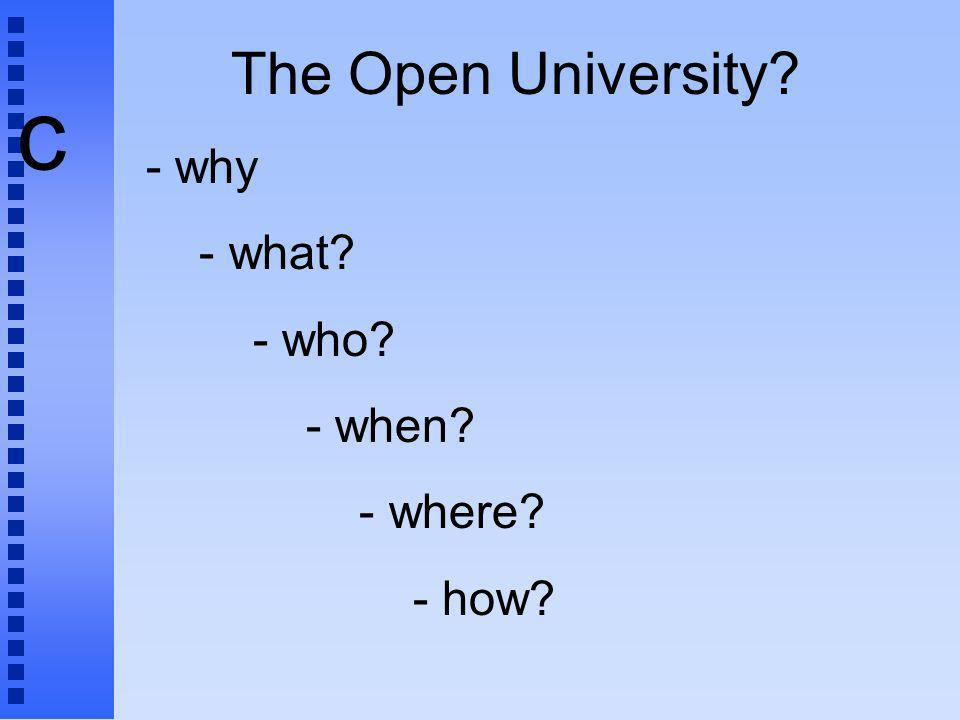 c The Open University? - why - what? - who? - when? - where? - how?