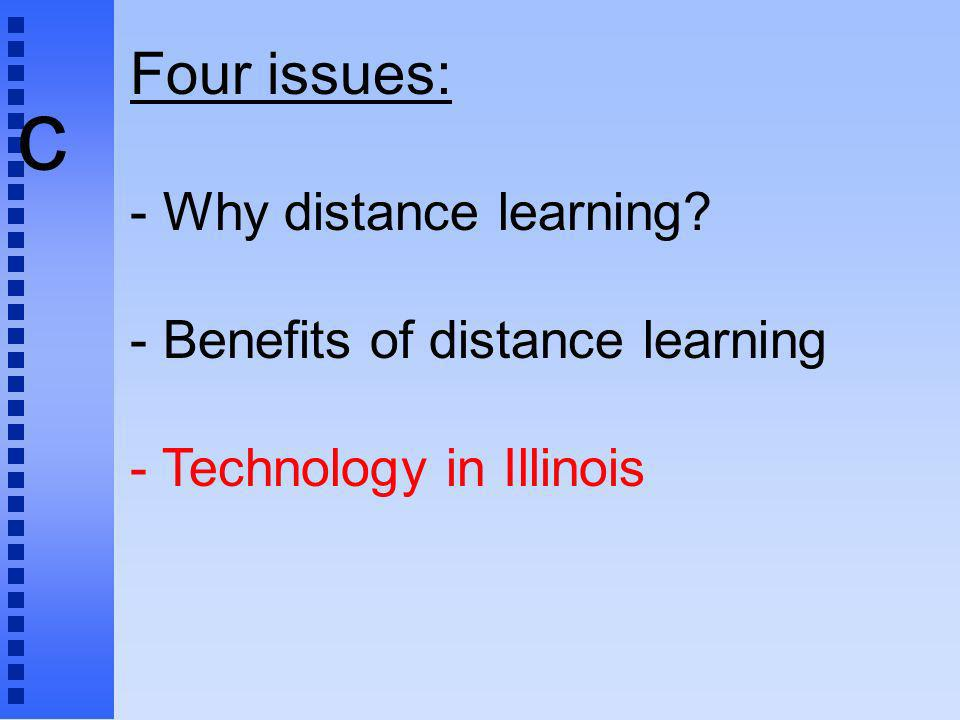 c Four issues: - Why distance learning? - Benefits of distance learning - Technology in Illinois
