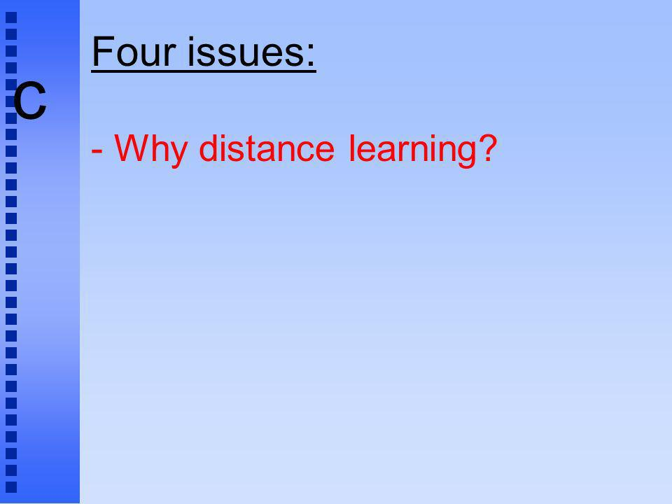 c Four issues: - Why distance learning?