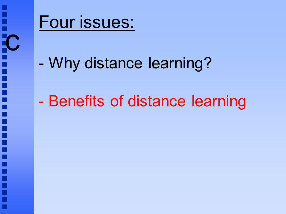 c Four issues: - Why distance learning? - Benefits of distance learning
