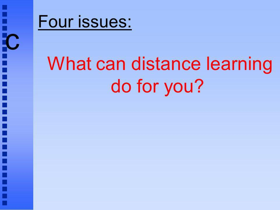 c Four issues: What can distance learning do for you?