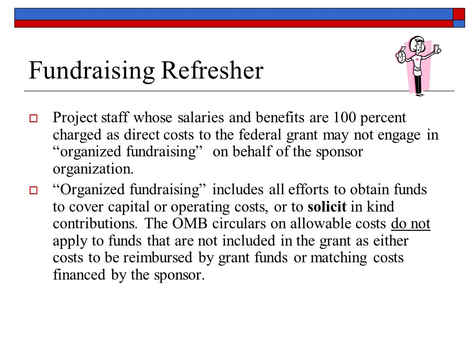 Fundraising Refresher Project staff whose salaries and benefits are 100 percent charged as direct costs to the federal grant may not engage in organized fundraising on behalf of the sponsor organization.