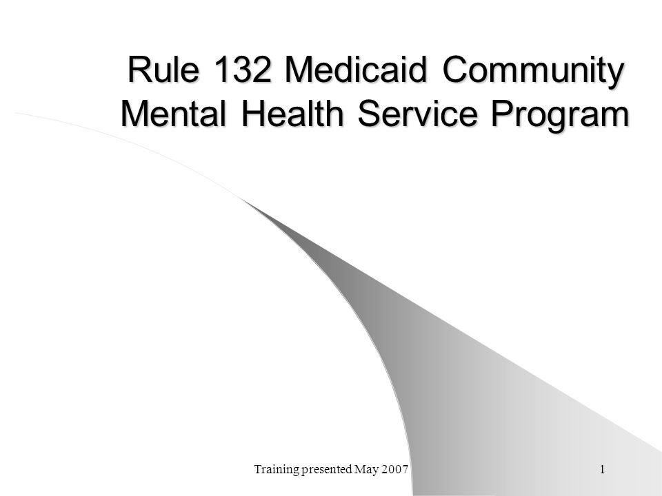 Training presented May 20071 Rule 132 Medicaid Community Mental Health Service Program
