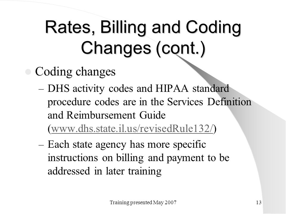 Training presented May 200713 Rates, Billing and Coding Changes (cont.) Coding changes – DHS activity codes and HIPAA standard procedure codes are in