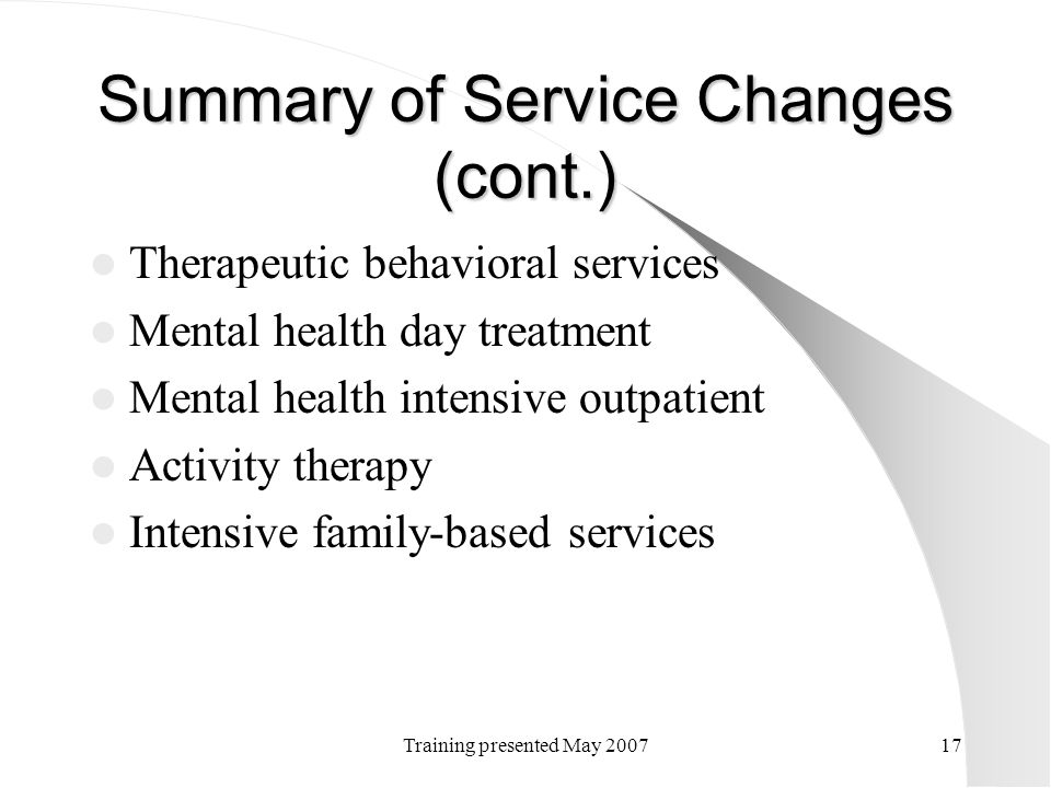 Training presented May 200717 Summary of Service Changes (cont.) Therapeutic behavioral services Mental health day treatment Mental health intensive o