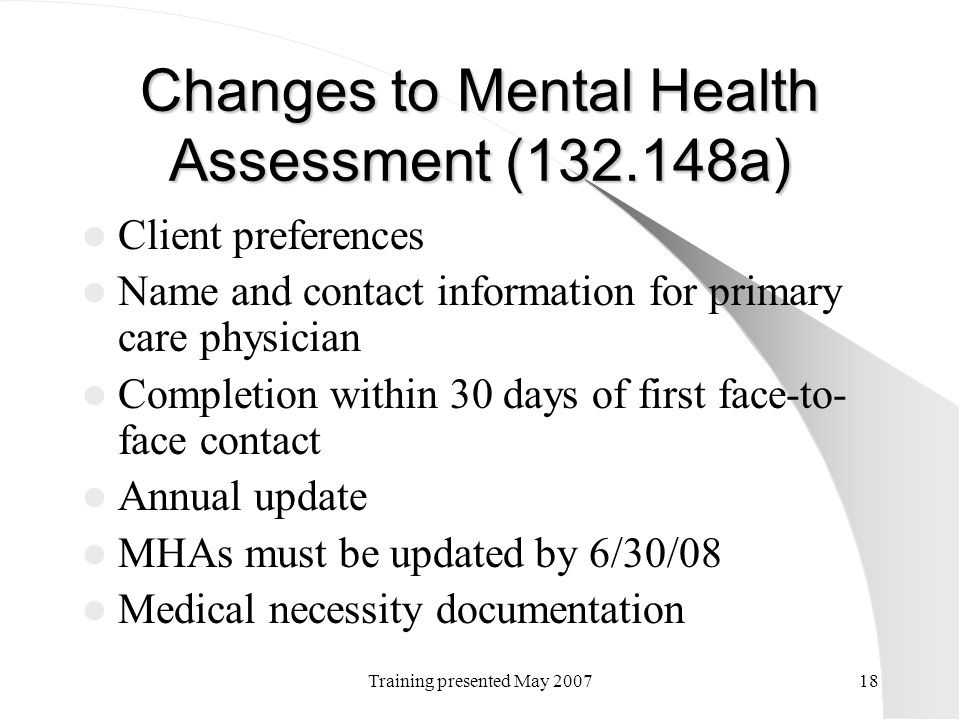 Training presented May 200718 Changes to Mental Health Assessment (132.148a) Client preferences Name and contact information for primary care physicia