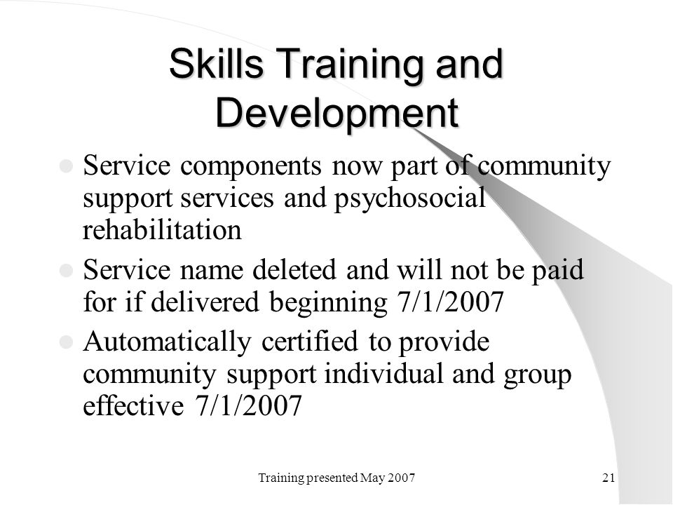Training presented May 200721 Skills Training and Development Service components now part of community support services and psychosocial rehabilitatio