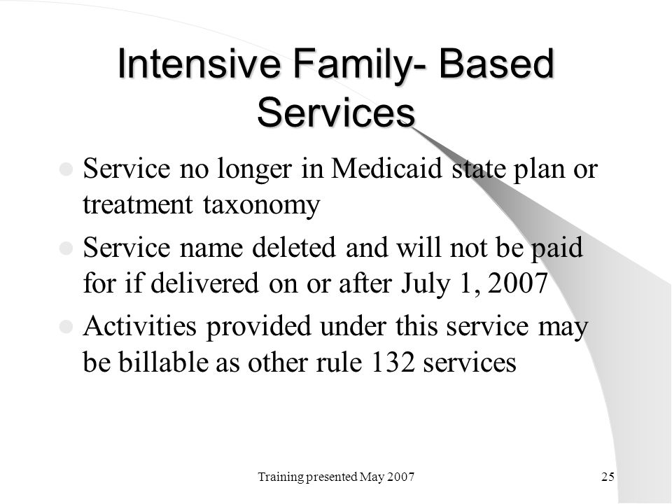 Training presented May 200725 Intensive Family- Based Services Service no longer in Medicaid state plan or treatment taxonomy Service name deleted and