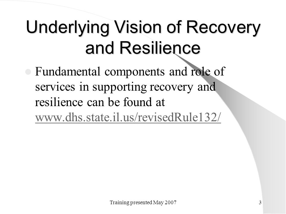 Training presented May 20073 Underlying Vision of Recovery and Resilience Fundamental components and role of services in supporting recovery and resil