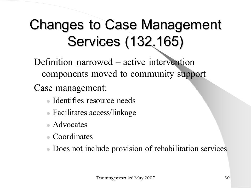 Training presented May 200730 Changes to Case Management Services (132.165) Definition narrowed – active intervention components moved to community su