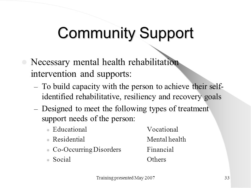 Training presented May 200733 Community Support Necessary mental health rehabilitation intervention and supports: – To build capacity with the person