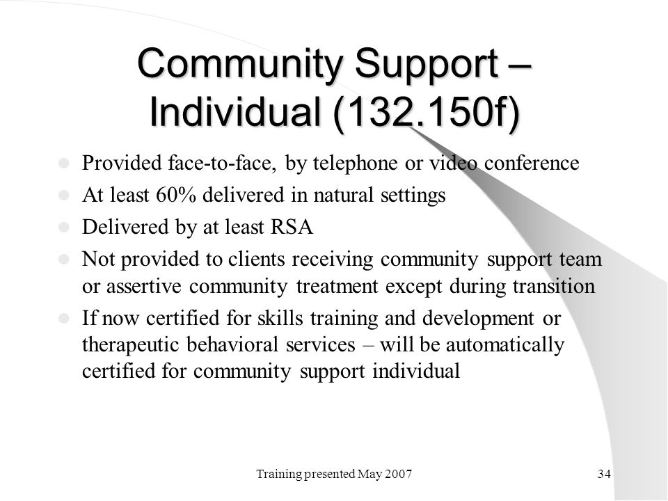 Training presented May 200734 Community Support – Individual (132.150f) Provided face-to-face, by telephone or video conference At least 60% delivered