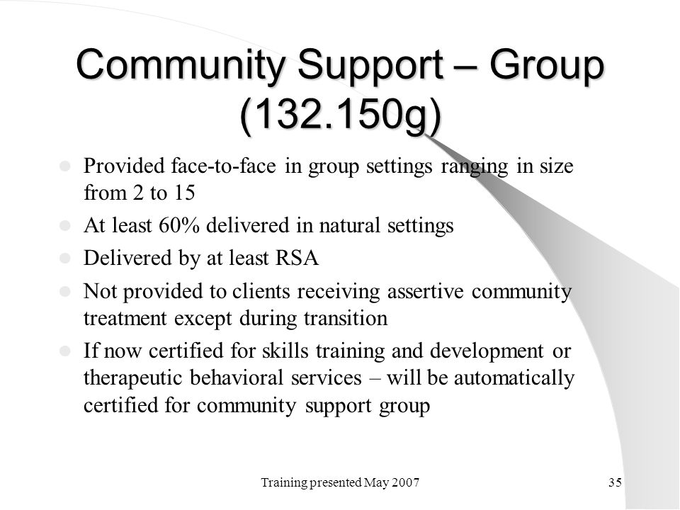 Training presented May 200735 Community Support – Group (132.150g) Provided face-to-face in group settings ranging in size from 2 to 15 At least 60% d