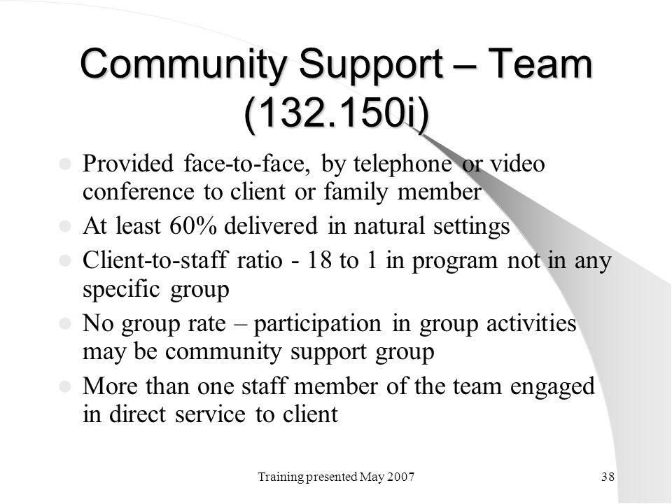 Training presented May 200738 Community Support – Team (132.150i) Provided face-to-face, by telephone or video conference to client or family member A