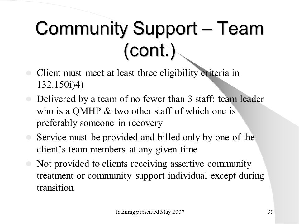 Training presented May 200739 Community Support – Team (cont.) Client must meet at least three eligibility criteria in 132.150i)4) Delivered by a team