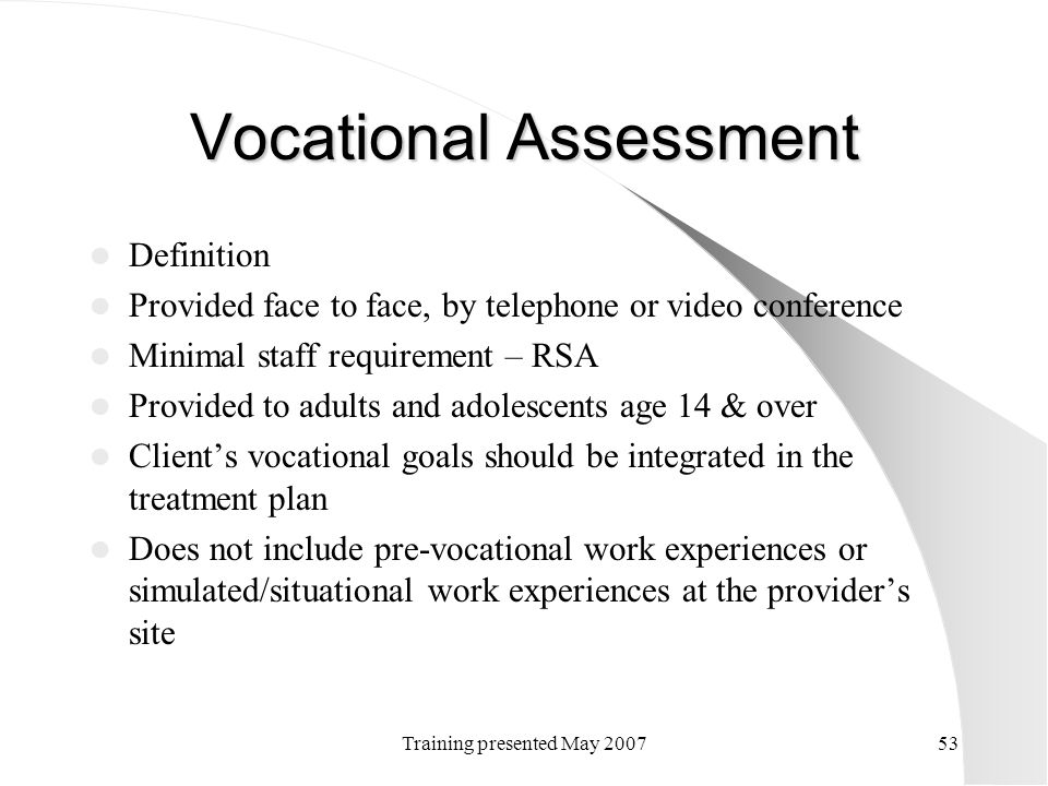 Training presented May 200753 Vocational Assessment Definition Provided face to face, by telephone or video conference Minimal staff requirement – RSA