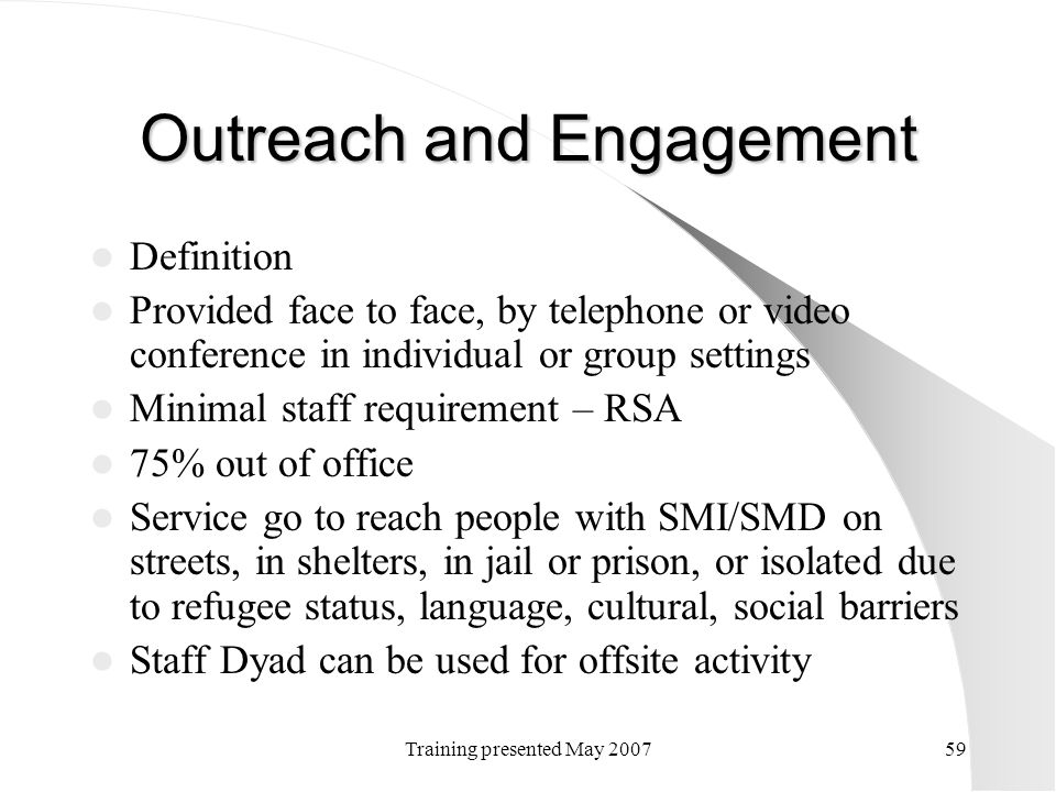 Training presented May 200759 Outreach and Engagement Definition Provided face to face, by telephone or video conference in individual or group settin