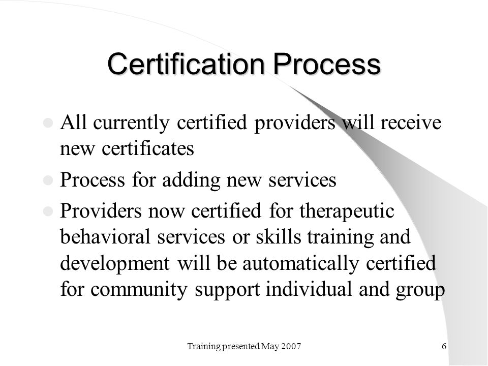 Training presented May 20076 Certification Process All currently certified providers will receive new certificates Process for adding new services Pro