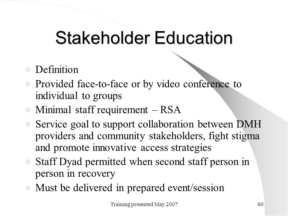 Training presented May 200760 Stakeholder Education Definition Provided face-to-face or by video conference to individual to groups Minimal staff requ