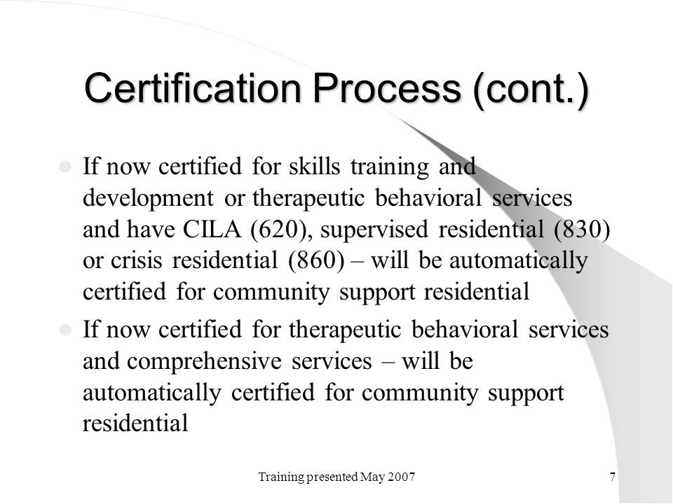 Training presented May 20077 Certification Process (cont.) If now certified for skills training and development or therapeutic behavioral services and
