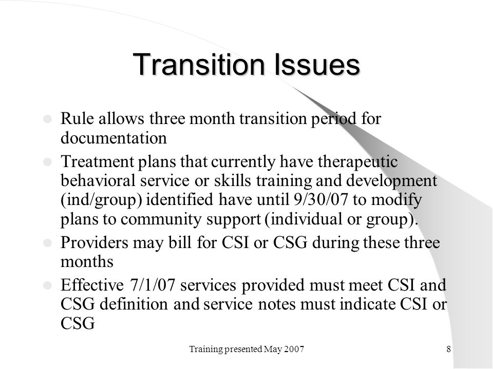 Training presented May 20078 Transition Issues Rule allows three month transition period for documentation Treatment plans that currently have therape