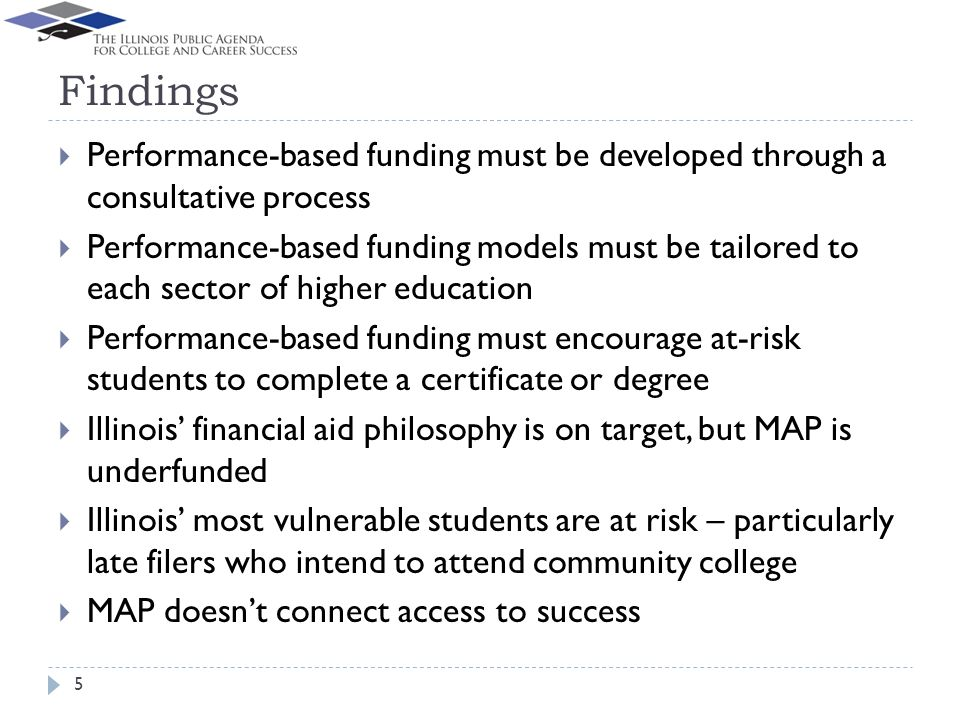 Findings Performance-based funding must be developed through a consultative process Performance-based funding models must be tailored to each sector of higher education Performance-based funding must encourage at-risk students to complete a certificate or degree Illinois financial aid philosophy is on target, but MAP is underfunded Illinois most vulnerable students are at risk – particularly late filers who intend to attend community college MAP doesnt connect access to success 5