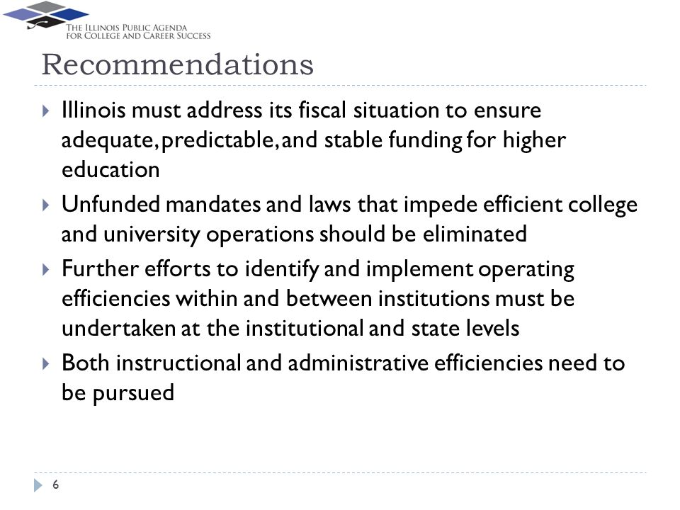 Recommendations Illinois must address its fiscal situation to ensure adequate, predictable, and stable funding for higher education Unfunded mandates and laws that impede efficient college and university operations should be eliminated Further efforts to identify and implement operating efficiencies within and between institutions must be undertaken at the institutional and state levels Both instructional and administrative efficiencies need to be pursued 6