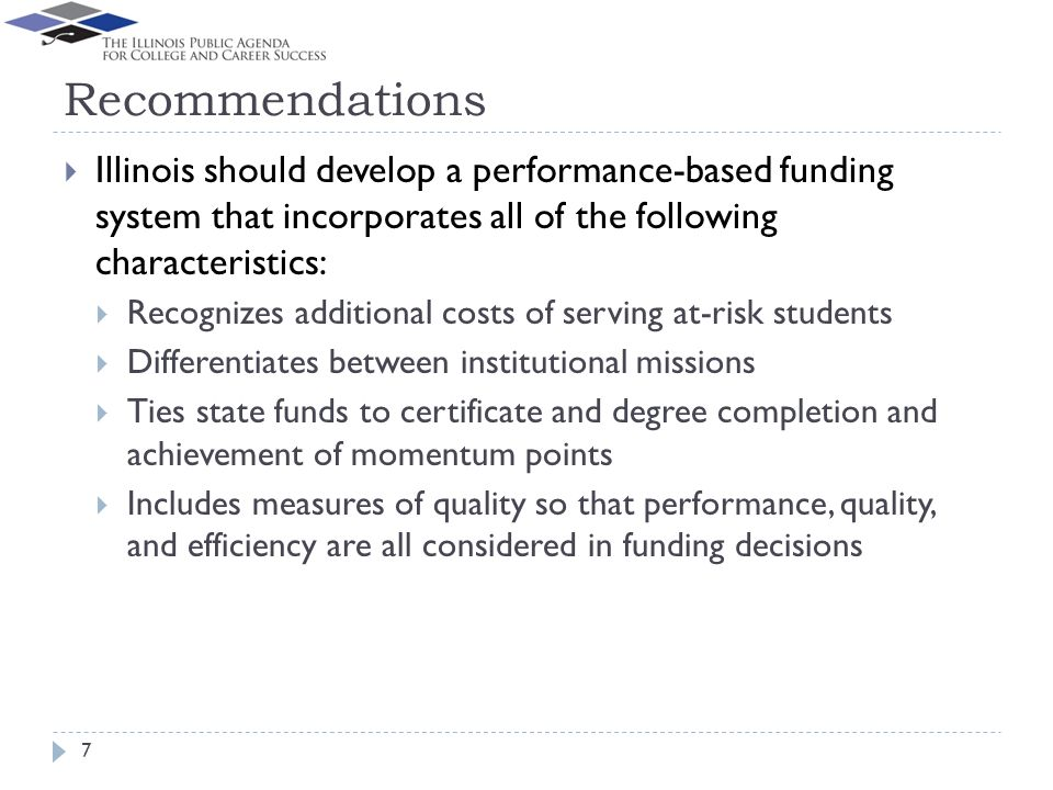 Recommendations Illinois should develop a performance-based funding system that incorporates all of the following characteristics: Recognizes additional costs of serving at-risk students Differentiates between institutional missions Ties state funds to certificate and degree completion and achievement of momentum points Includes measures of quality so that performance, quality, and efficiency are all considered in funding decisions 7