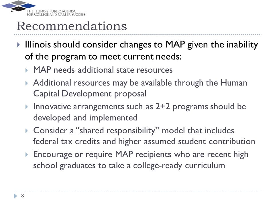 Recommendations Illinois should consider changes to MAP given the inability of the program to meet current needs: MAP needs additional state resources