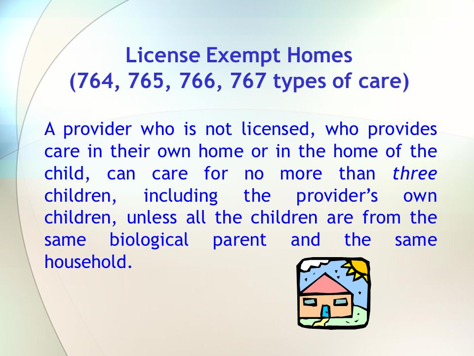License Exempt Homes (764, 765, 766, 767 types of care) A provider who is not licensed, who provides care in their own home or in the home of the chil
