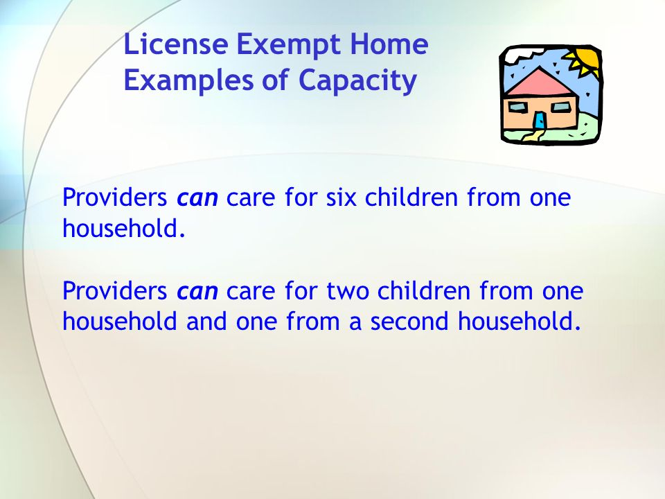 License Exempt Home Examples of Capacity Providers can care for six children from one household. Providers can care for two children from one househol