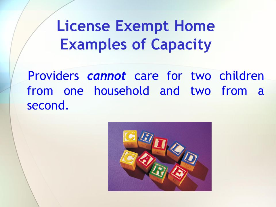 Providers cannot care for two children from one household and two from a second. License Exempt Home Examples of Capacity