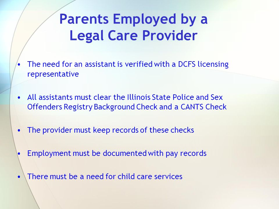 Parents Employed by a Legal Care Provider The need for an assistant is verified with a DCFS licensing representative All assistants must clear the Ill