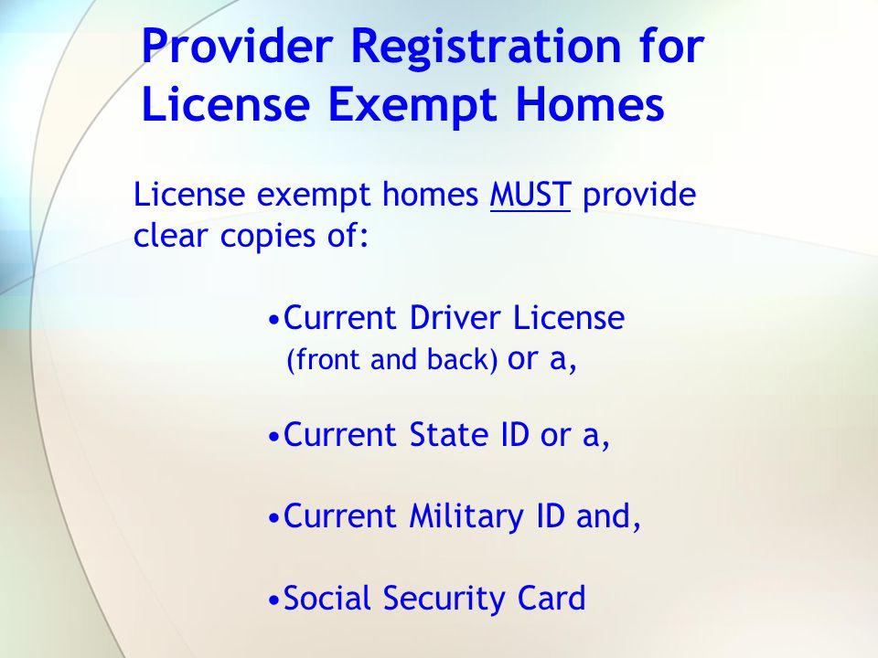 Provider Registration for License Exempt Homes License exempt homes MUST provide clear copies of: Current Driver License (front and back) or a, Curren