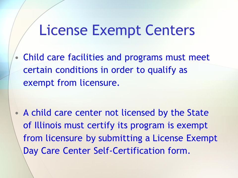 License Exempt Centers Child care facilities and programs must meet certain conditions in order to qualify as exempt from licensure. A child care cent