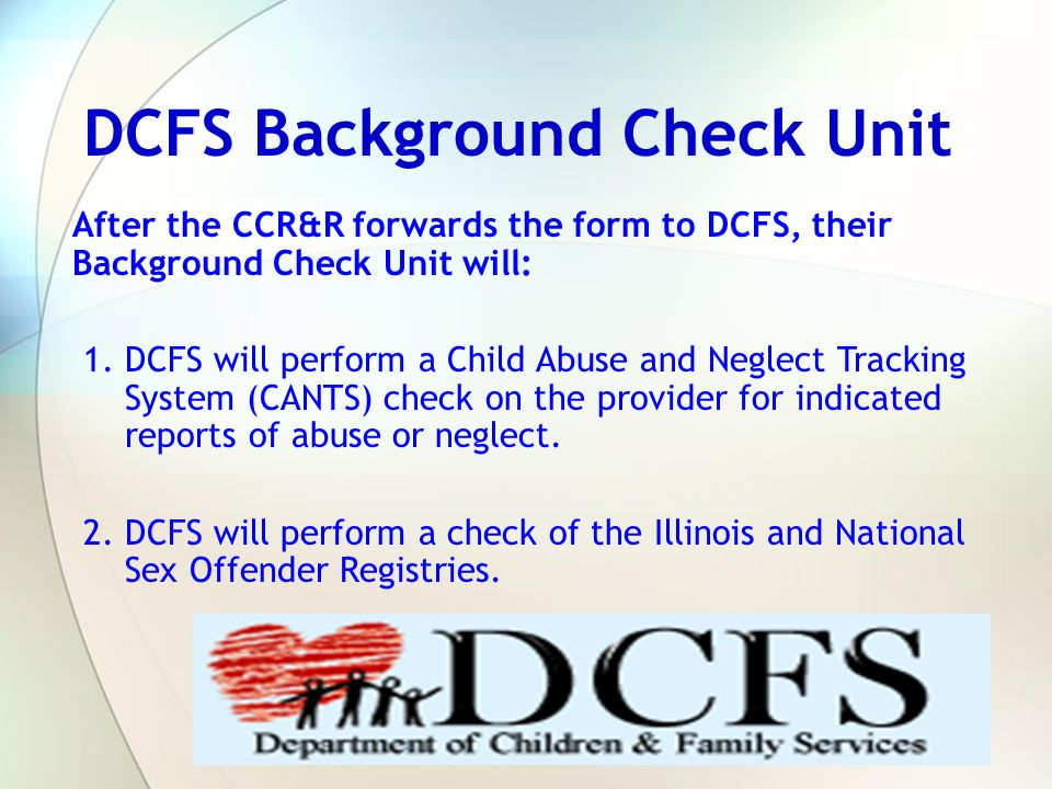 After the CCR&R forwards the form to DCFS, their Background Check Unit will: 1. DCFS will perform a Child Abuse and Neglect Tracking System (CANTS) ch