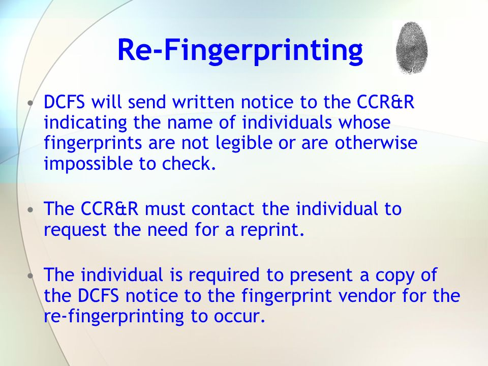 Re-Fingerprinting DCFS will send written notice to the CCR&R indicating the name of individuals whose fingerprints are not legible or are otherwise im
